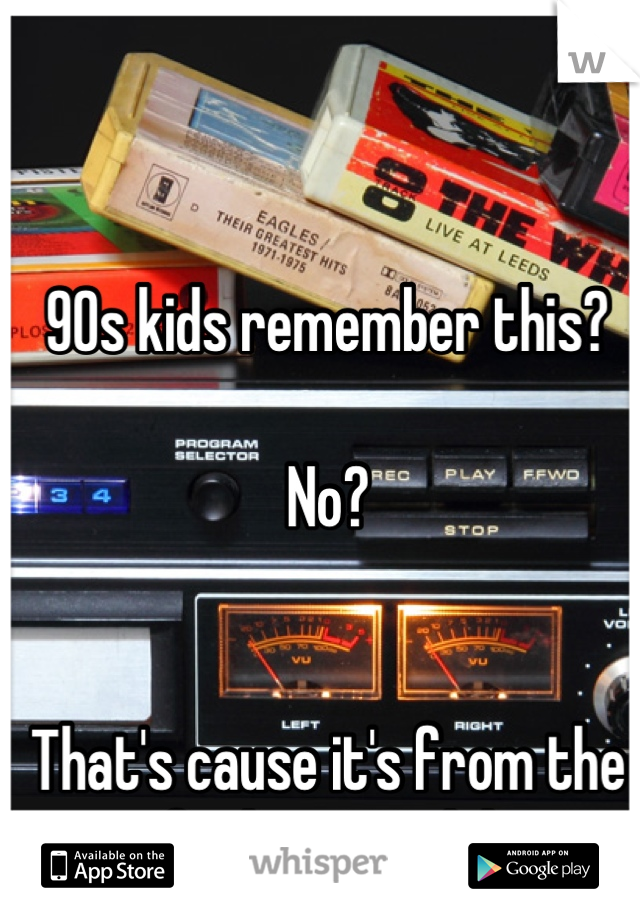 90s kids remember this?  No?   That's cause it's from the fucking 70's lol