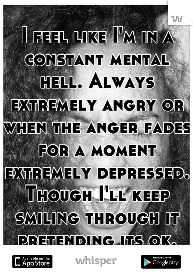 I feel like I'm in a constant mental hell. Always extremely angry or when the anger fades for a moment extremely depressed. Though I'll keep smiling through it pretending its ok.