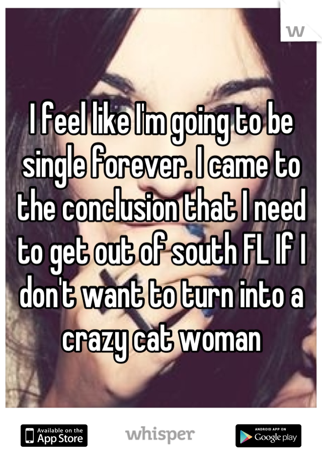 I feel like I'm going to be single forever. I came to the conclusion that I need to get out of south FL If I don't want to turn into a crazy cat woman