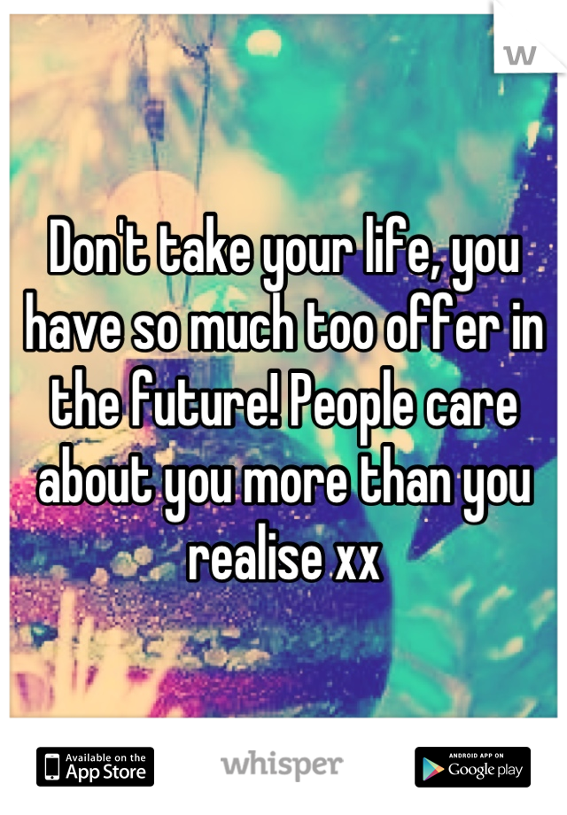Don't take your life, you have so much too offer in the future! People care about you more than you realise xx