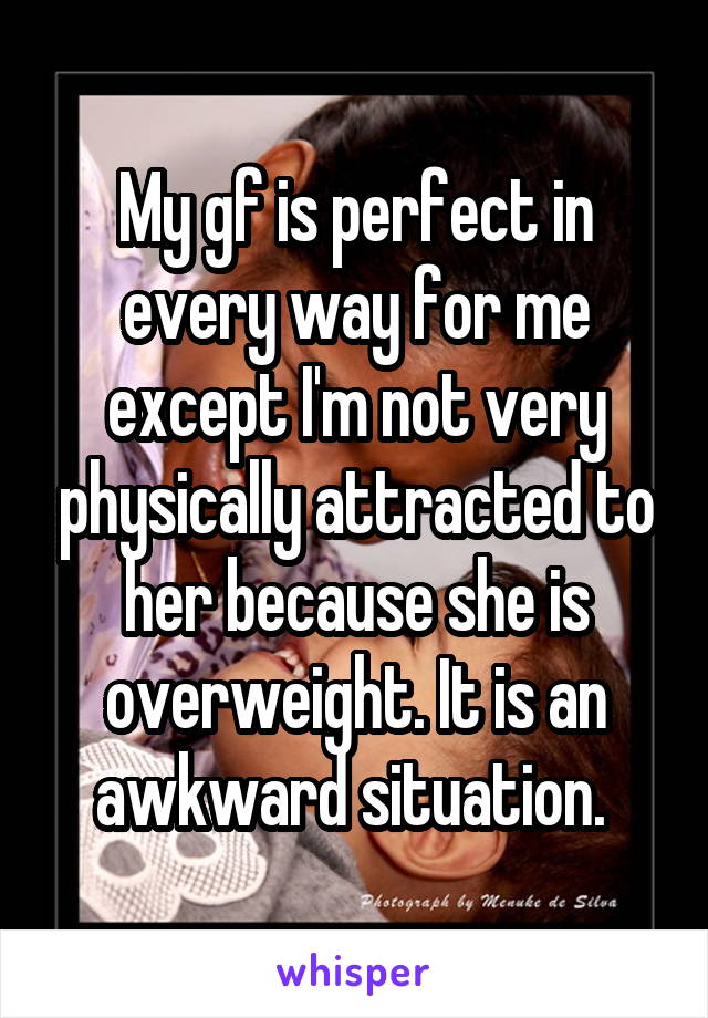 My gf is perfect in every way for me except I'm not very physically attracted to her because she is overweight. It is an awkward situation.