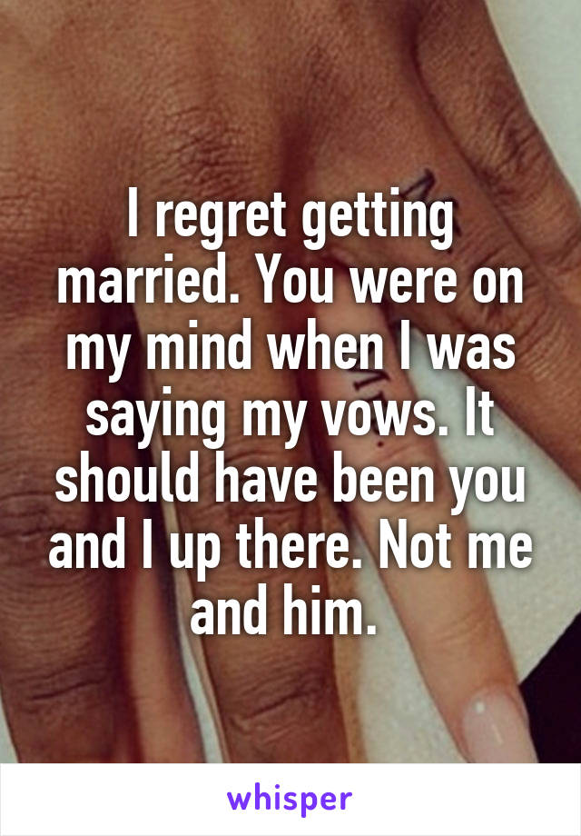 I regret getting married. You were on my mind when I was saying my vows. It should have been you and I up there. Not me and him.
