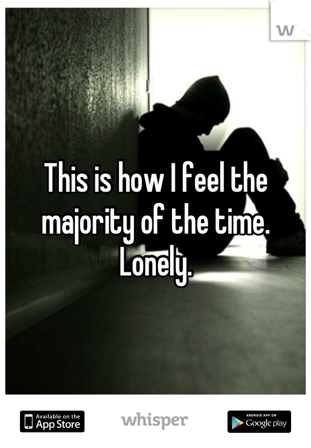 This is how I feel the majority of the time. Lonely.