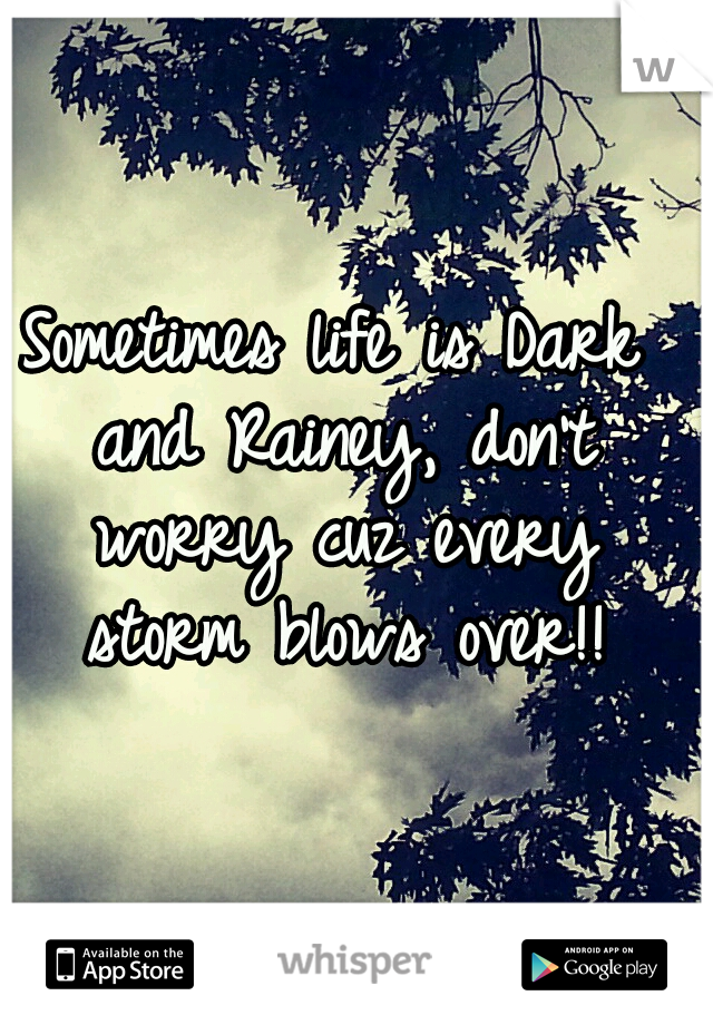 Sometimes life is Dark and Rainey, don't worry cuz every storm blows over!!