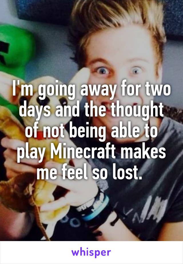 I'm going away for two days and the thought of not being able to play Minecraft makes me feel so lost.