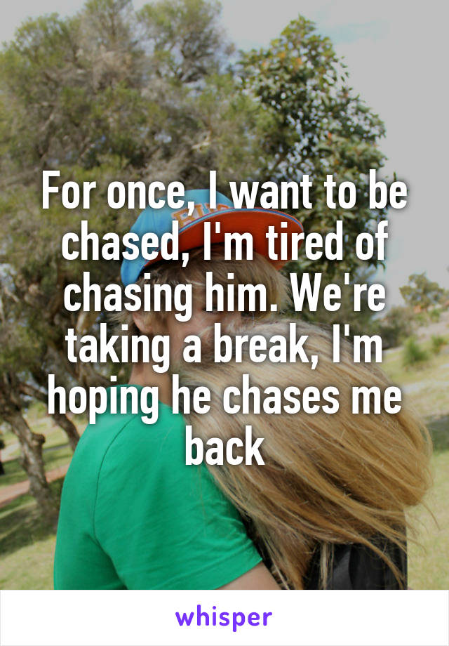 For once, I want to be chased, I'm tired of chasing him. We're taking a break, I'm hoping he chases me back