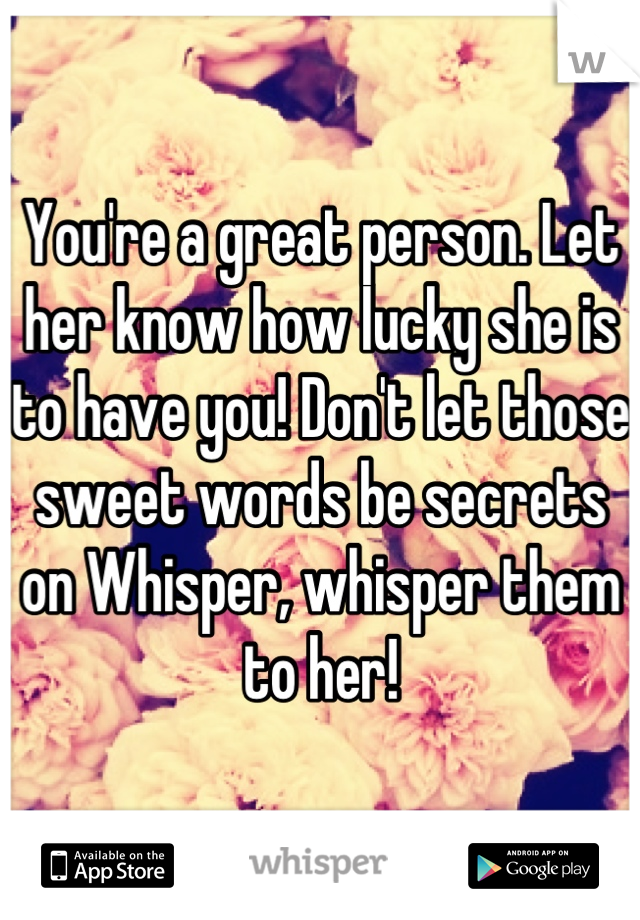 You're a great person  Let her know how lucky she is to have