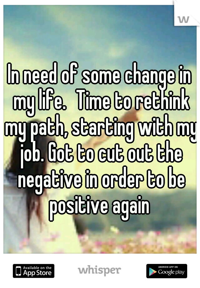 In Need Of Some Change In My Life Time To Rethink My Path Starting