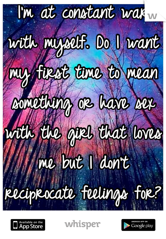 I'm at constant war with myself. Do I want my first time to mean something or have sex with the girl that loves me but I don't reciprocate feelings for? Fuck