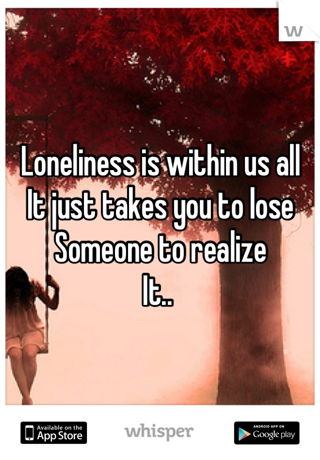 Loneliness is within us all It just takes you to lose Someone to realize  It..