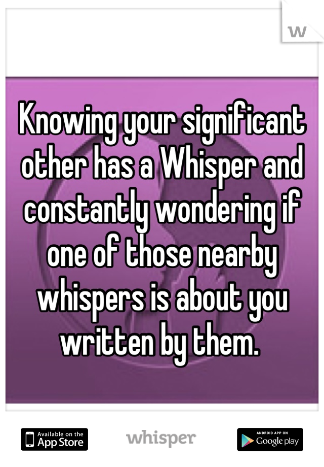 Knowing your significant other has a Whisper and constantly wondering if one of those nearby whispers is about you written by them.