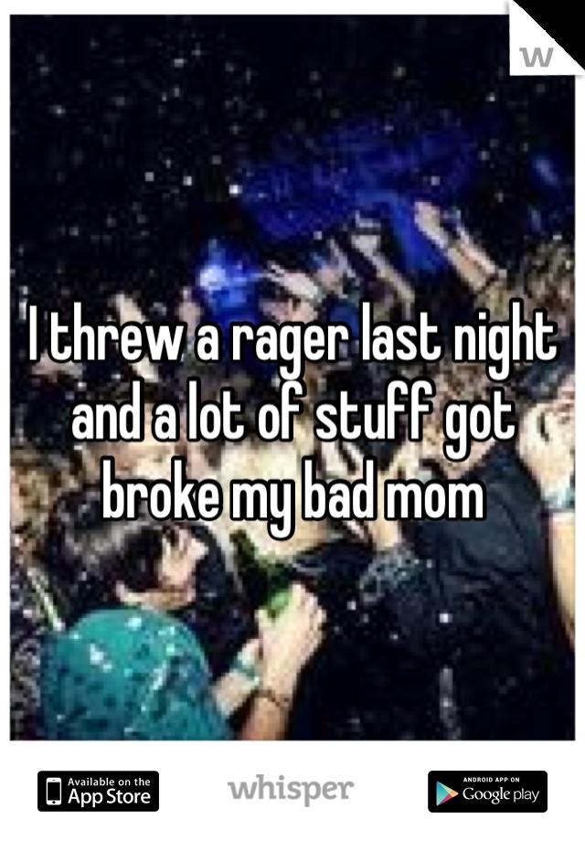 I threw a rager last night and a lot of stuff got broke my bad mom