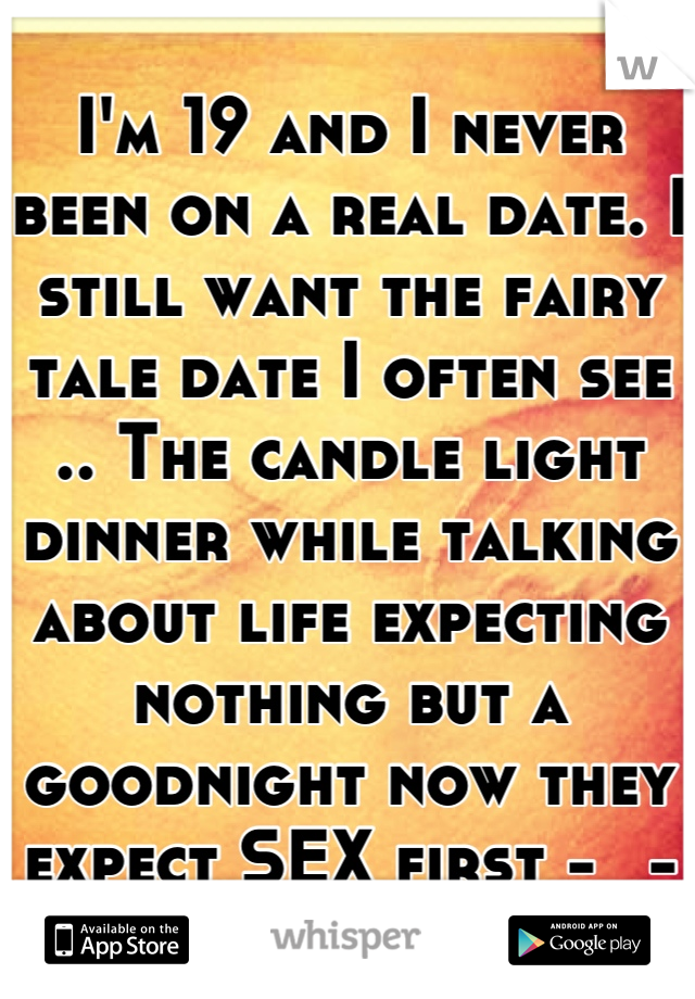 I'm 19 and I never been on a real date. I still want the fairy tale date I often see .. The candle light dinner while talking about life expecting nothing but a goodnight now they expect SEX first -_-