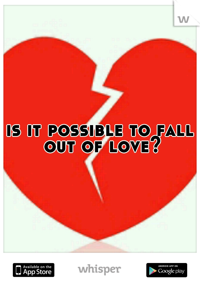 is it possible to fall out of love?