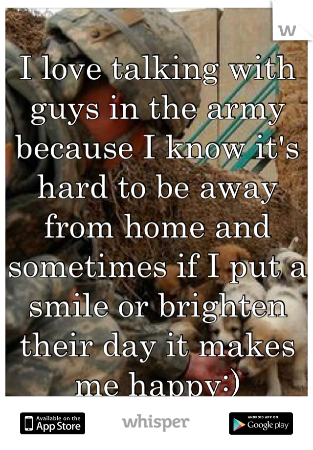 I love talking with guys in the army because I know it's hard to be away from home and sometimes if I put a smile or brighten their day it makes me happy:)
