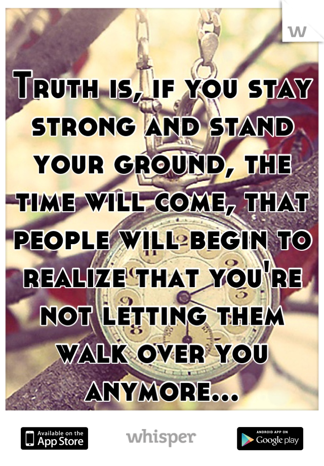 Truth is, if you stay strong and stand your ground, the time will come, that people will begin to realize that you're not letting them walk over you anymore...
