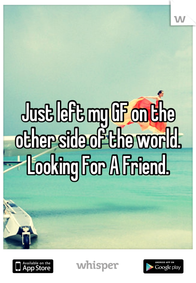 Just left my GF on the other side of the world. Looking For A Friend.