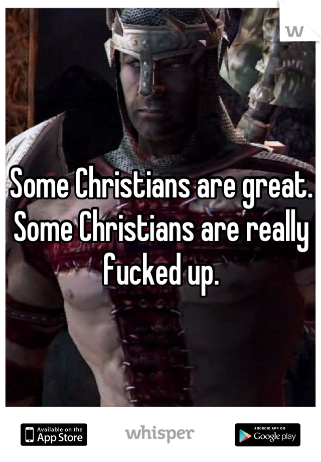 Some Christians are great. Some Christians are really fucked up.