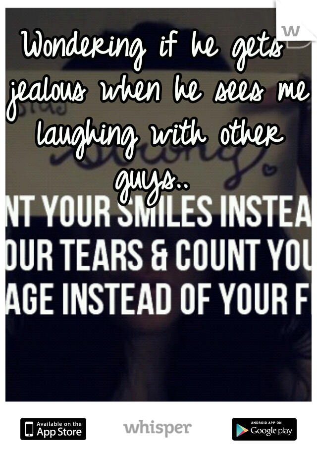 Wondering if he gets jealous when he sees me laughing with other guys..