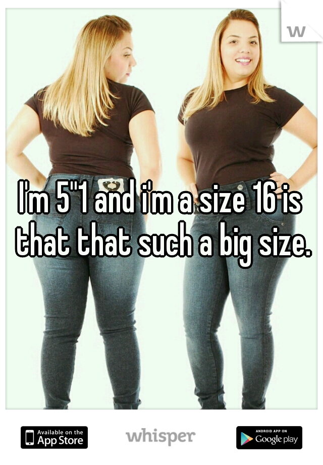 I'm 5''1 and i'm a size 16 is that that such a big size.