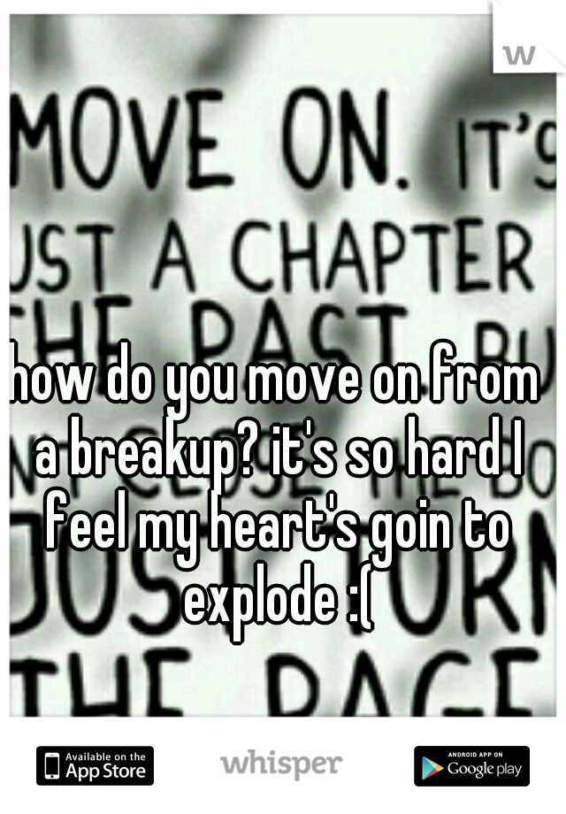how do you move on from a breakup? it's so hard I feel my heart's goin to explode :(