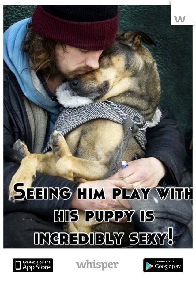 Seeing him play with his puppy is incredibly sexy!
