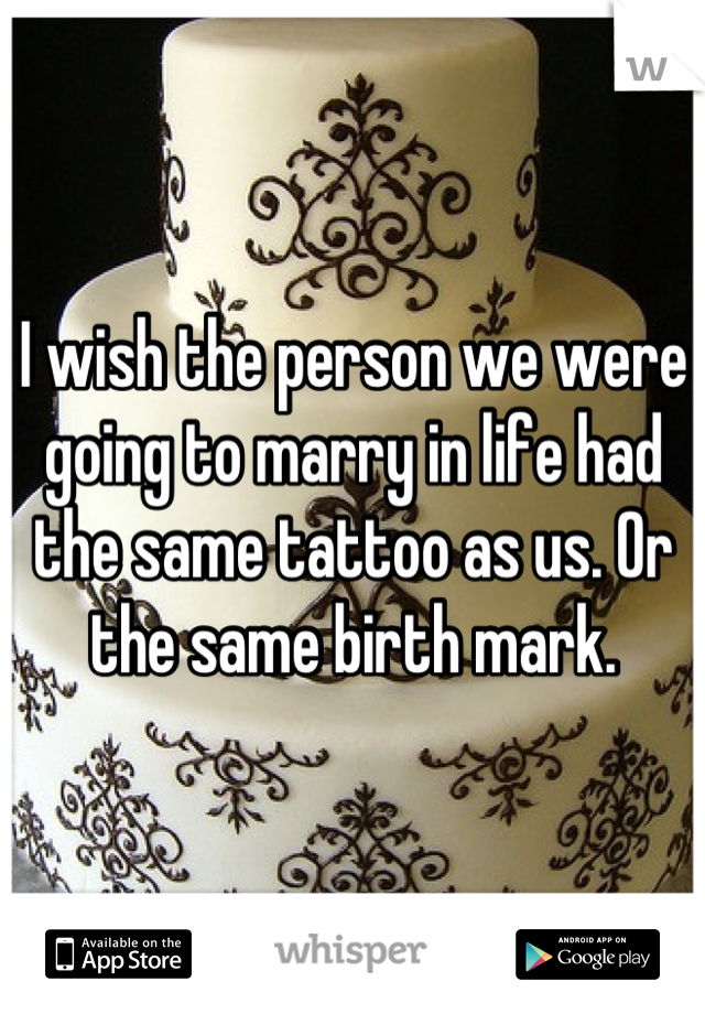 I wish the person we were going to marry in life had the same tattoo as us. Or the same birth mark.