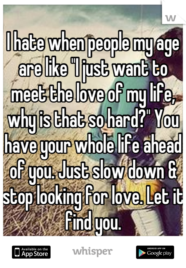 "I hate when people my age are like ""I just want to meet the love of my life, why is that so hard?"" You have your whole life ahead of you. Just slow down & stop looking for love. Let it find you."
