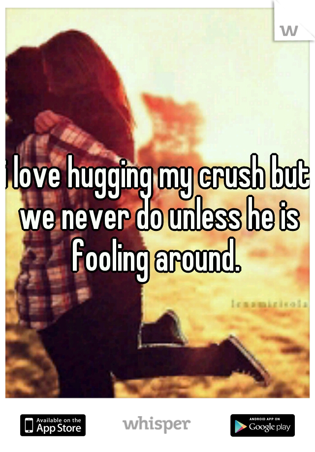 i love hugging my crush but we never do unless he is fooling around.
