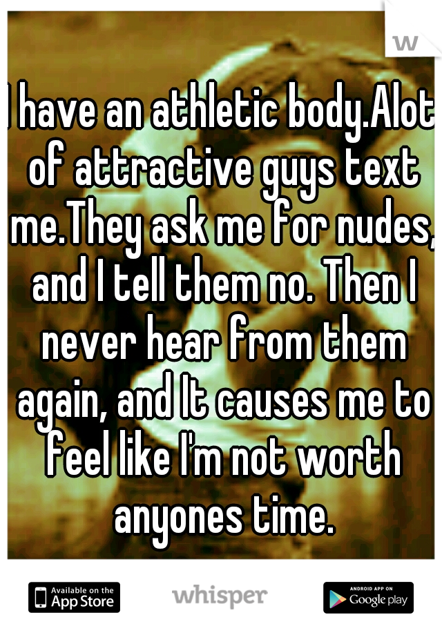 I have an athletic body.Alot of attractive guys text me.They ask me for nudes, and I tell them no. Then I never hear from them again, and It causes me to feel like I'm not worth anyones time.