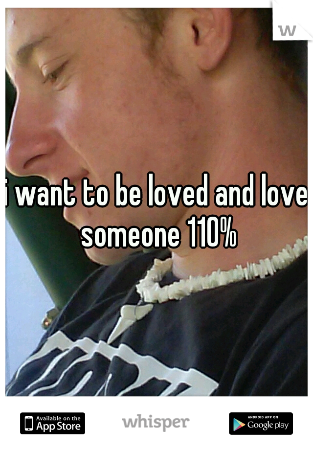 i want to be loved and love someone 110%