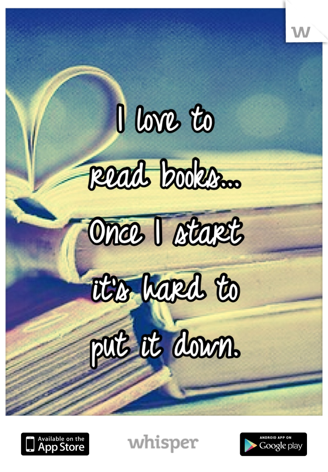 I love to  read books... Once I start  it's hard to  put it down.