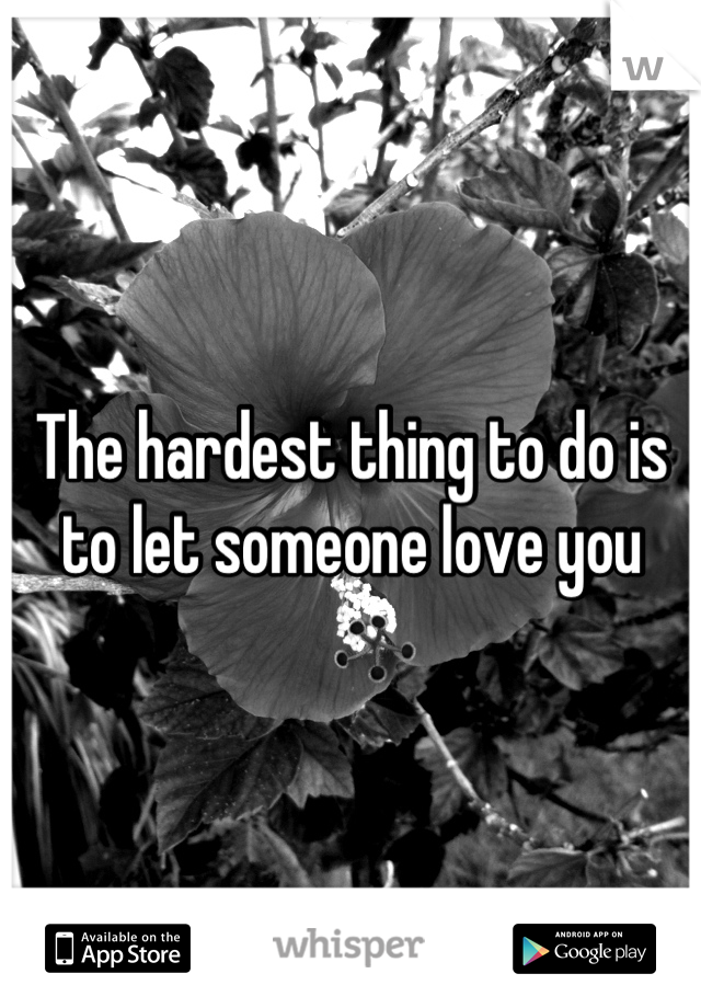 The hardest thing to do is to let someone love you