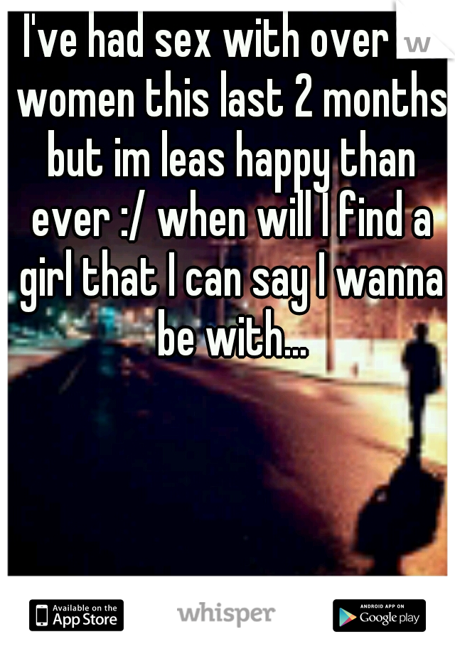 I've had sex with over 10 women this last 2 months but im leas happy than ever :/ when will I find a girl that I can say I wanna be with...