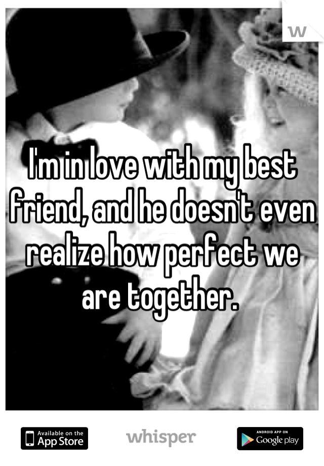 I'm in love with my best friend, and he doesn't even realize how perfect we are together.