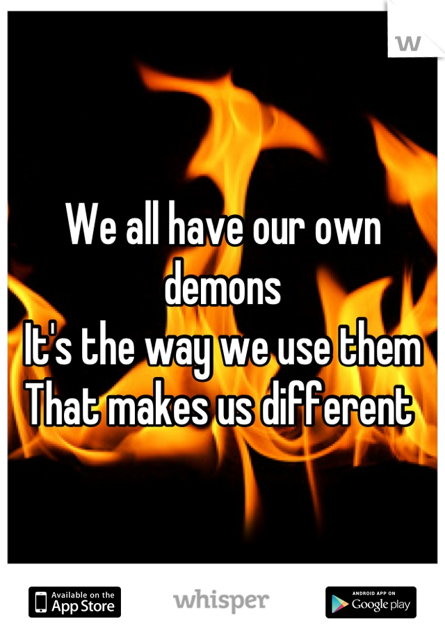 We all have our own demons  It's the way we use them That makes us different