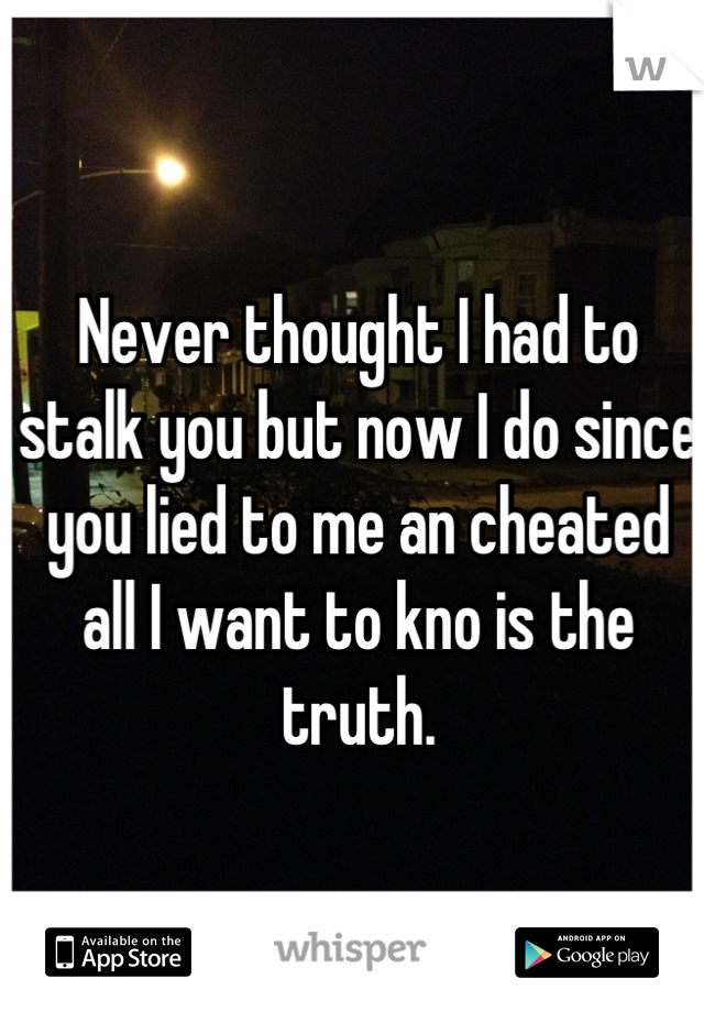 Never thought I had to stalk you but now I do since you lied to me an cheated all I want to kno is the truth.