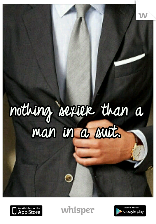 nothing sexier than a man in a suit.