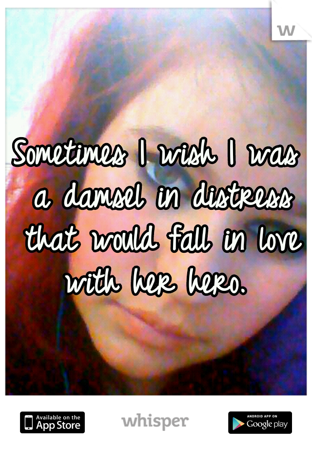 Sometimes I wish I was a damsel in distress that would fall in love with her hero.