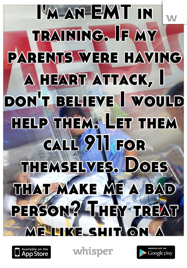 I'm an EMT in training. If my parents were having a heart attack, I don't believe I would help them. Let them call 911 for themselves. Does that make me a bad person? They treat me like shit on a shoe.
