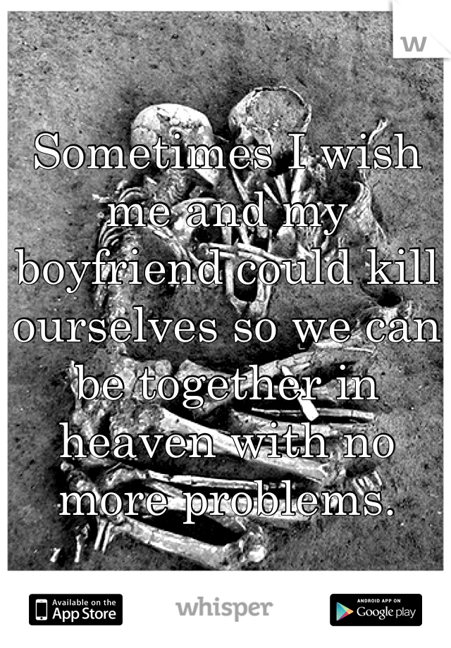 Sometimes I wish me and my boyfriend could kill ourselves so we can be together in heaven with no more problems.