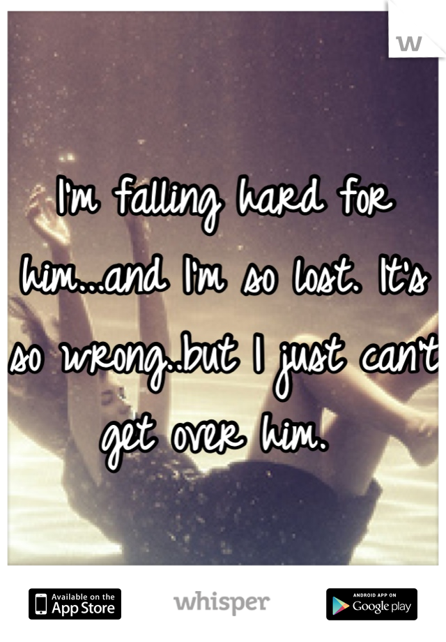 I'm falling hard for him...and I'm so lost. It's so wrong..but I just can't get over him.