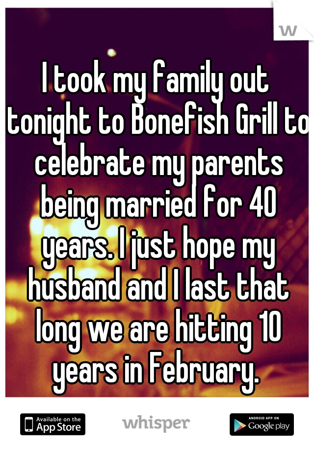 I took my family out tonight to Bonefish Grill to celebrate my parents being married for 40 years. I just hope my husband and I last that long we are hitting 10 years in February.