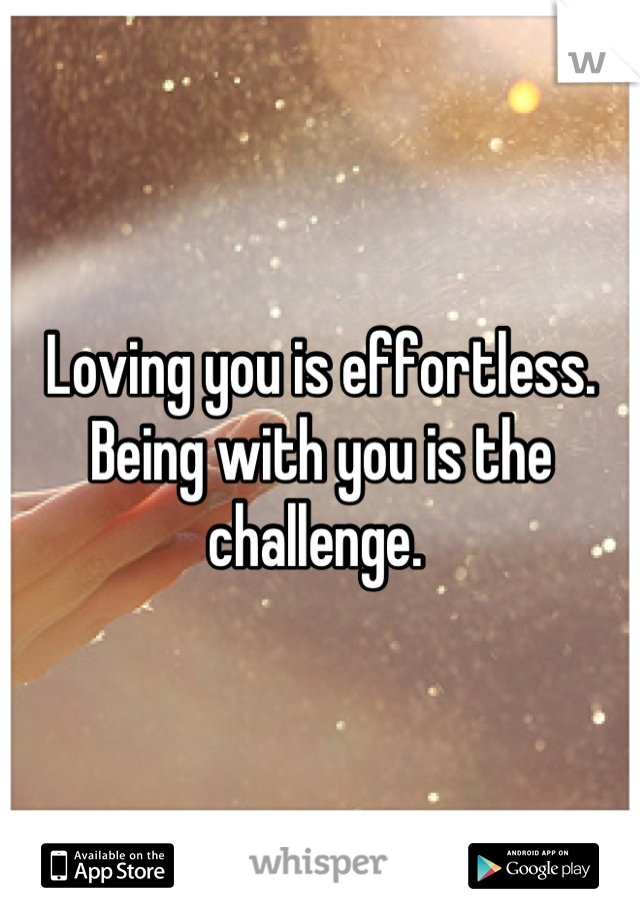 Loving you is effortless.  Being with you is the challenge.