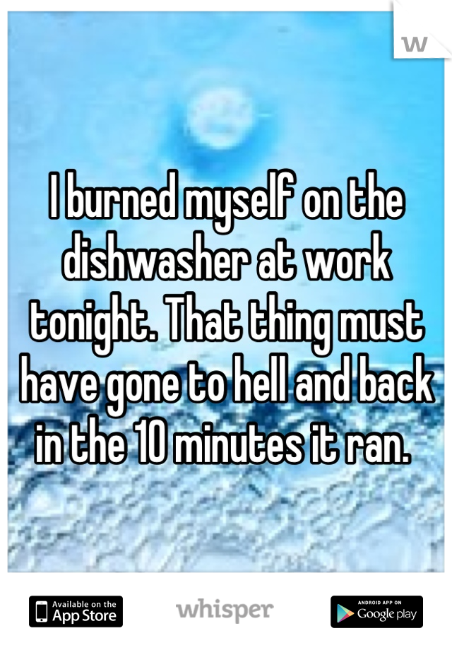 I burned myself on the dishwasher at work tonight. That thing must have gone to hell and back in the 10 minutes it ran.