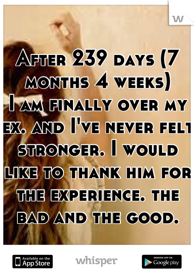 After 239 days (7 months 4 weeks)  I am finally over my ex. and I've never felt stronger. I would like to thank him for the experience. the bad and the good.