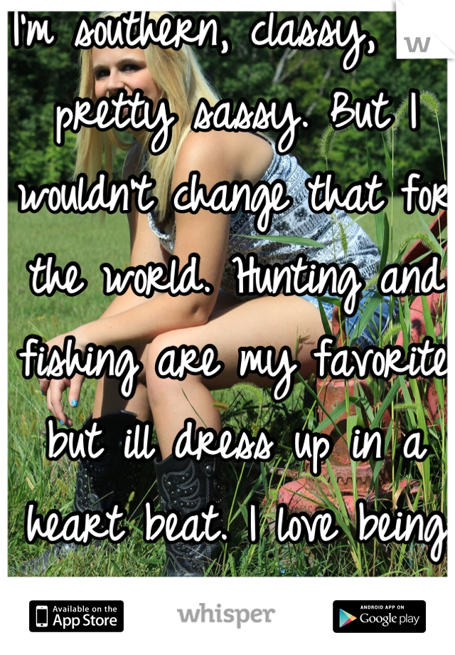 I'm southern, classy, and pretty sassy. But I wouldn't change that for the world. Hunting and fishing are my favorite but ill dress up in a heart beat. I love being a country girl(: