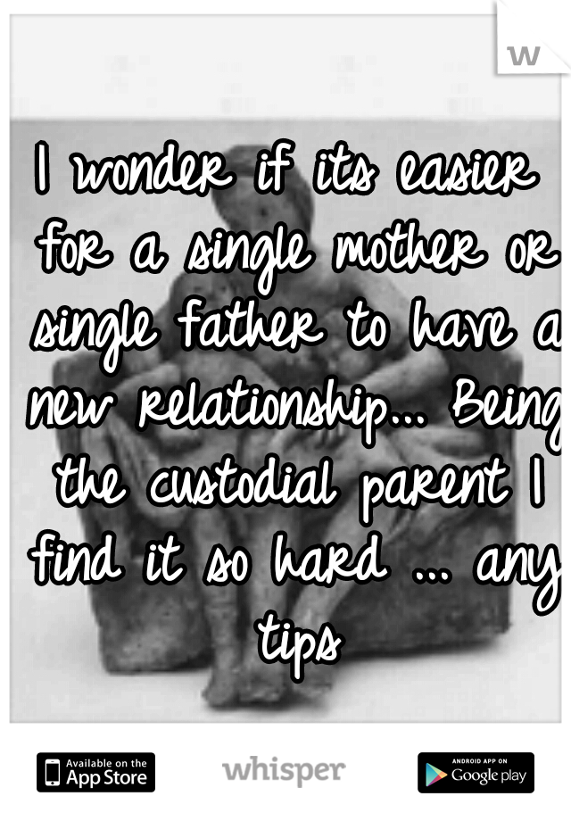 I wonder if its easier for a single mother or single father to have a new relationship... Being the custodial parent I find it so hard ... any tips