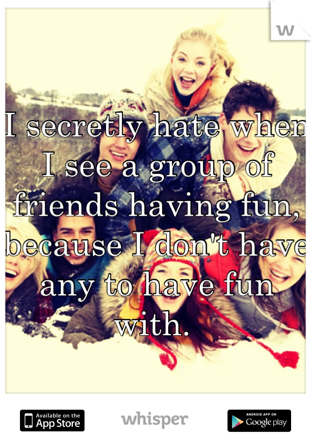 I secretly hate when I see a group of friends having fun, because I don't have any to have fun with.