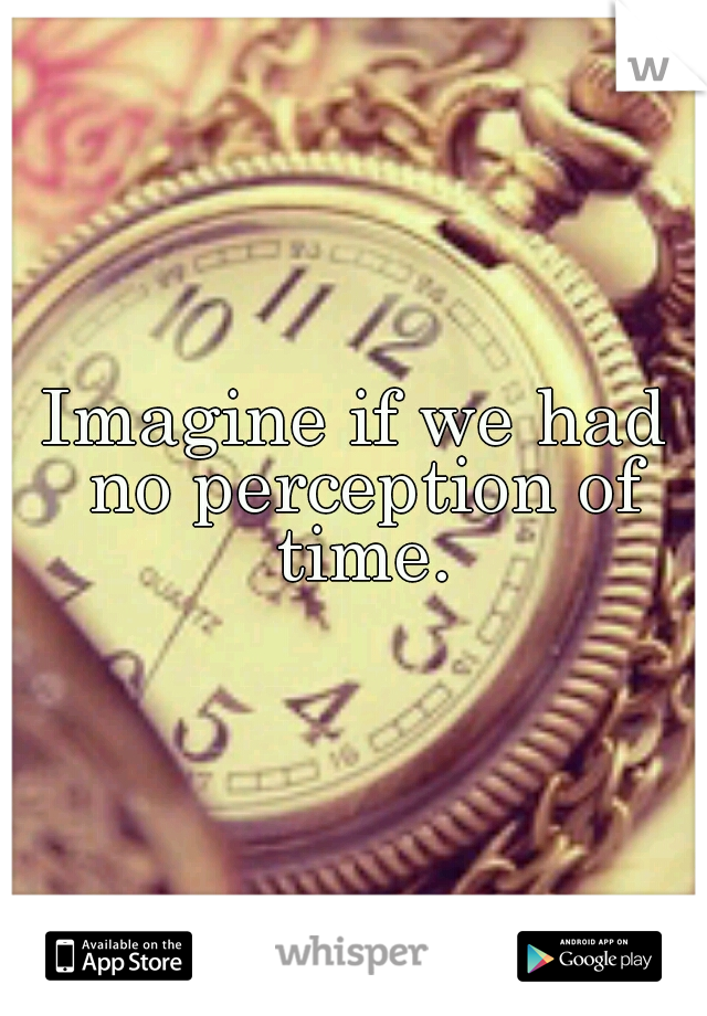 Imagine if we had no perception of time.